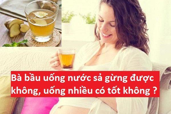 Bà bầu uống nước sả gừng được không, uống nhiều có tốt không ?